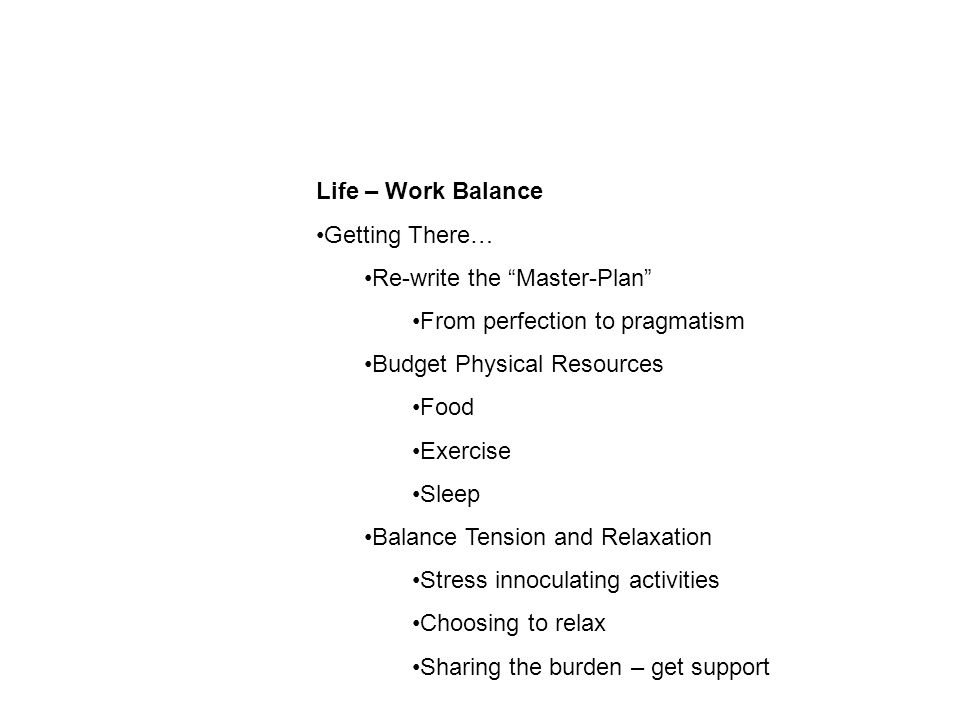 Life – Work Balance Getting There… Re-write the Master-Plan From perfection to pragmatism Budget Physical Resources Food Exercise Sleep Balance Tension and Relaxation Stress innoculating activities Choosing to relax Sharing the burden – get support