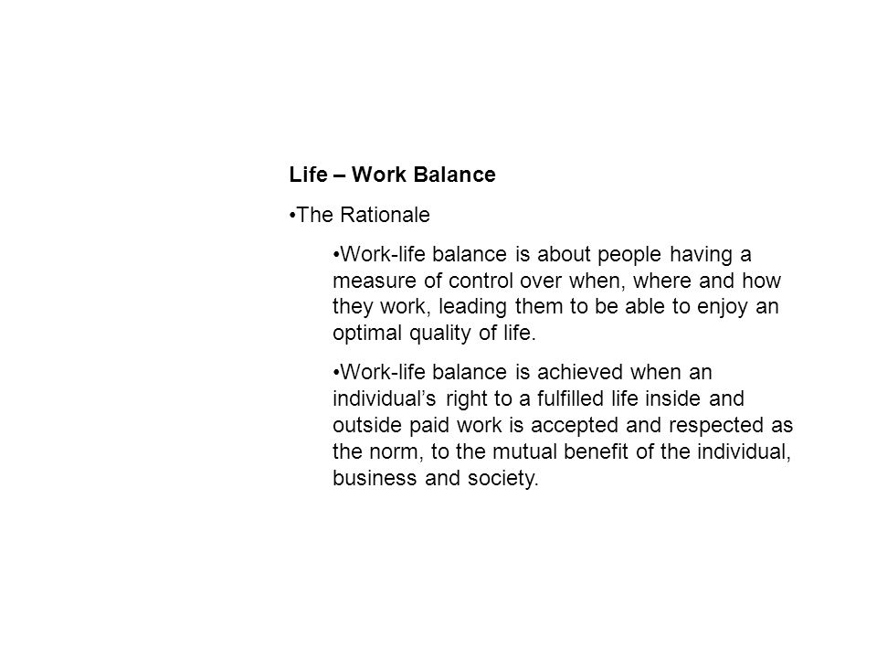 Life – Work Balance The Rationale Work-life balance is about people having a measure of control over when, where and how they work, leading them to be