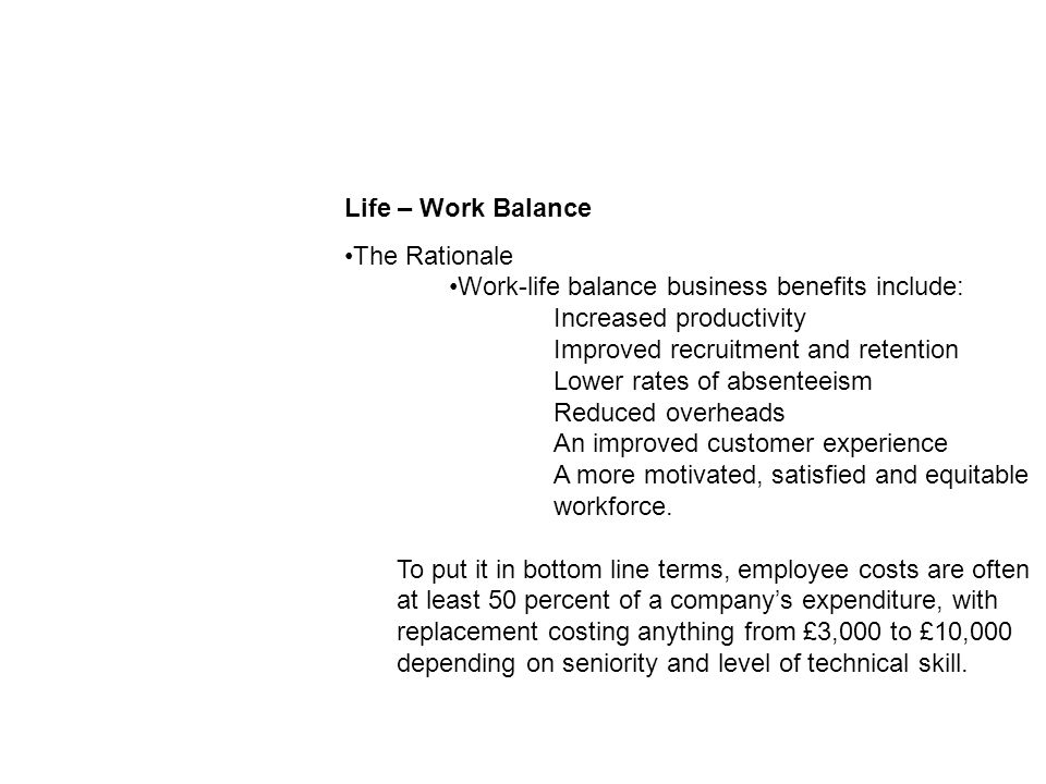 Life – Work Balance The Rationale Work-life balance business benefits include: Increased productivity Improved recruitment and retention Lower rates of absenteeism Reduced overheads An improved customer experience A more motivated, satisfied and equitable workforce.