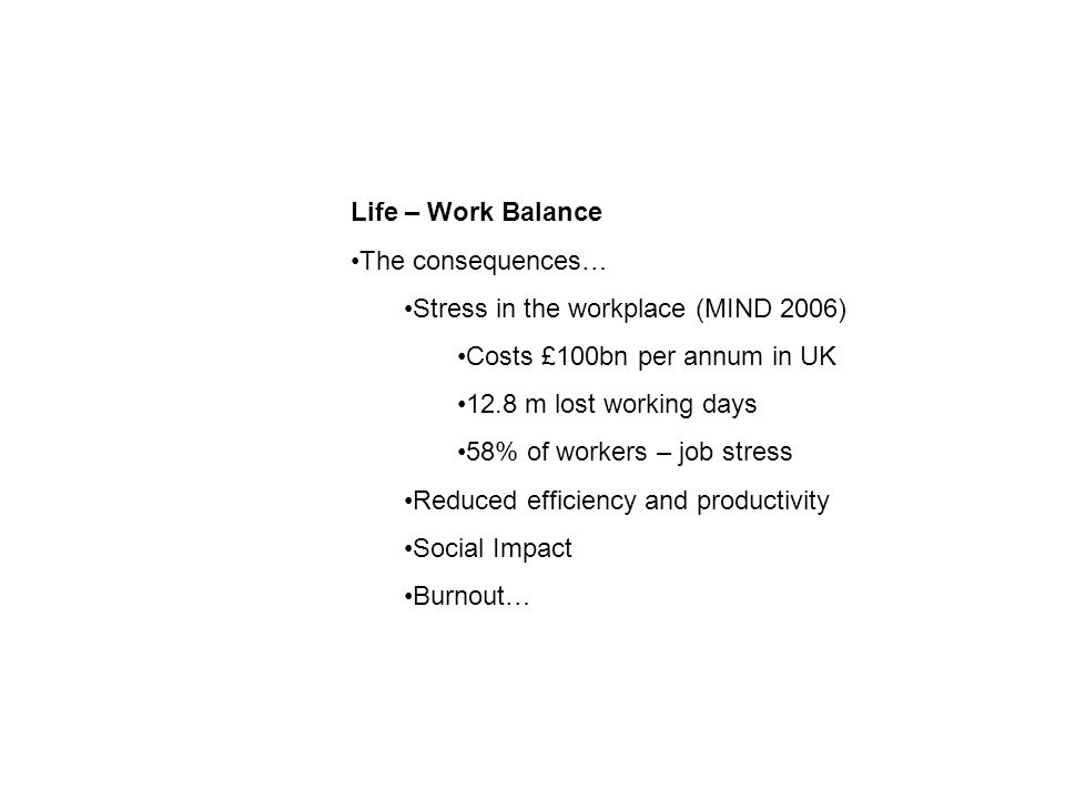 Life – Work Balance The consequences… Stress in the workplace (MIND 2006) Costs £100bn per annum in UK 12.8 m lost working days 58% of workers – job stress Reduced efficiency and productivity Social Impact Burnout…