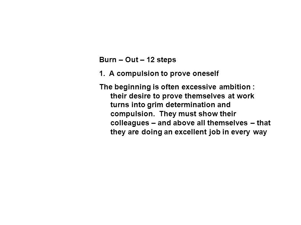 Burn – Out – 12 steps 1. A compulsion to prove oneself The beginning is often excessive ambition : their desire to prove themselves at work turns into