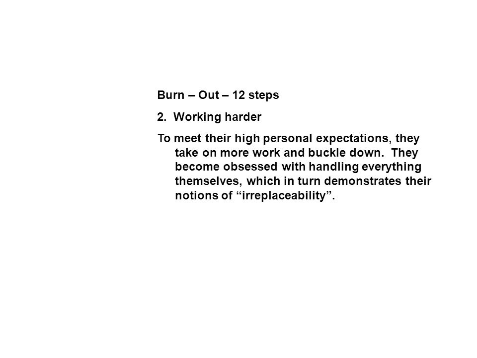 Burn – Out – 12 steps 2. Working harder To meet their high personal expectations, they take on more work and buckle down. They become obsessed with ha