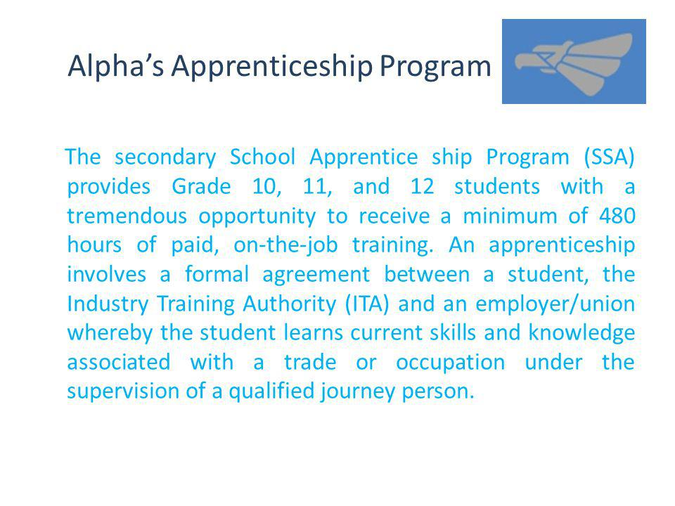 Alphas Apprenticeship Program The secondary School Apprentice ship Program (SSA) provides Grade 10, 11, and 12 students with a tremendous opportunity to receive a minimum of 480 hours of paid, on-the-job training.