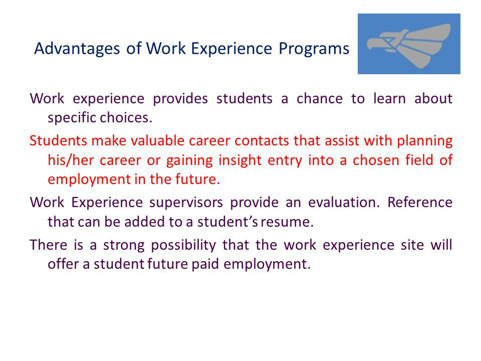 Advantages of Work Experience Programs Work experience provides students a chance to learn about specific choices.