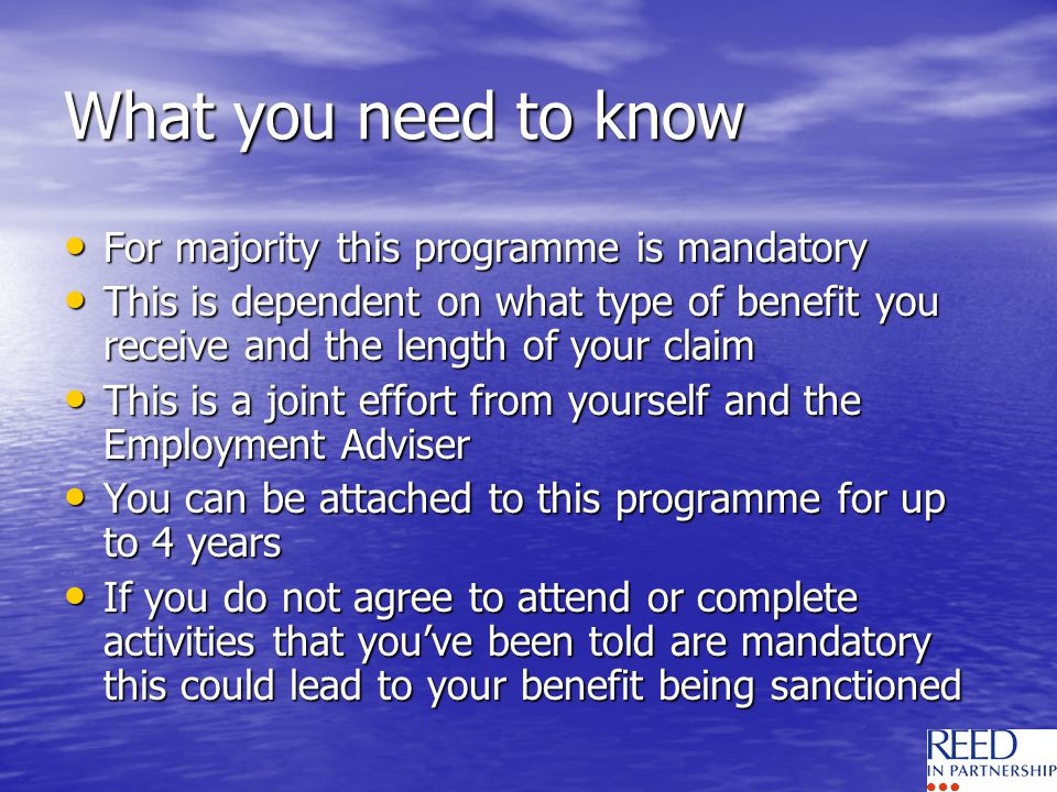 What you need to know For majority this programme is mandatory For majority this programme is mandatory This is dependent on what type of benefit you receive and the length of your claim This is dependent on what type of benefit you receive and the length of your claim This is a joint effort from yourself and the Employment Adviser This is a joint effort from yourself and the Employment Adviser You can be attached to this programme for up to 4 years You can be attached to this programme for up to 4 years If you do not agree to attend or complete activities that youve been told are mandatory this could lead to your benefit being sanctioned If you do not agree to attend or complete activities that youve been told are mandatory this could lead to your benefit being sanctioned