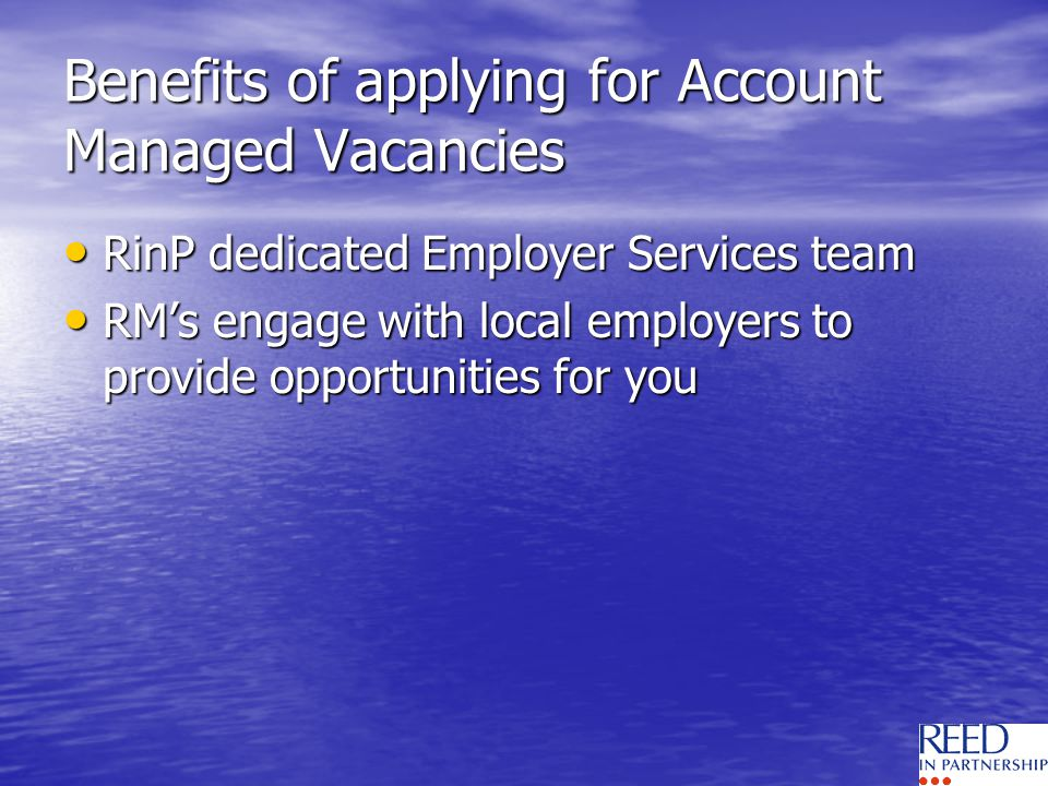 Benefits of applying for Account Managed Vacancies RinP dedicated Employer Services team RinP dedicated Employer Services team RMs engage with local employers to provide opportunities for you RMs engage with local employers to provide opportunities for you