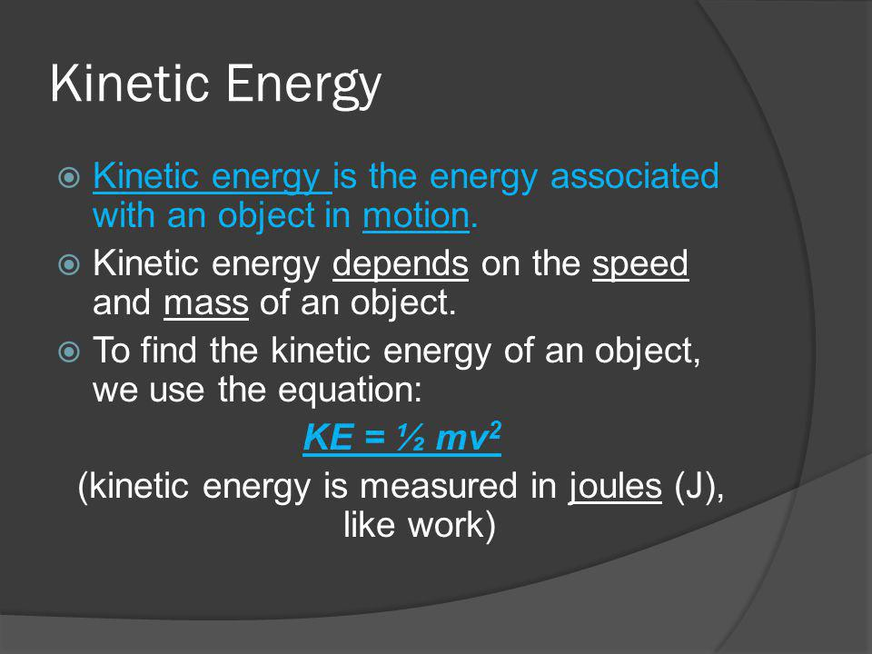 Kinetic Energy Kinetic energy is the energy associated with an object in motion. Kinetic energy depends on the speed and mass of an object. To find th