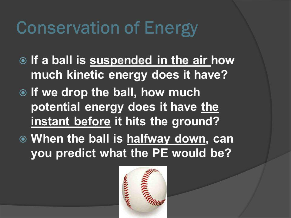If a ball is suspended in the air how much kinetic energy does it have? If we drop the ball, how much potential energy does it have the instant before