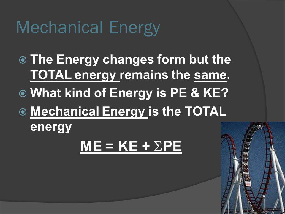 The Energy changes form but the TOTAL energy remains the same. What kind of Energy is PE & KE? Mechanical Energy is the TOTAL energy ME = KE + PE Mech