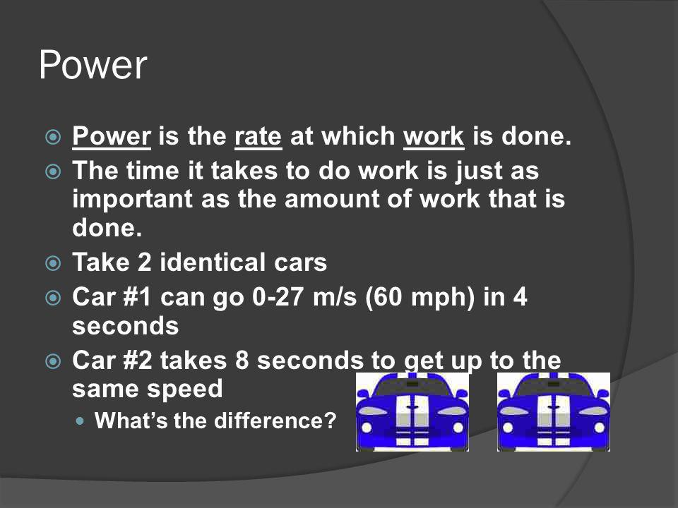 Power is the rate at which work is done. The time it takes to do work is just as important as the amount of work that is done. Take 2 identical cars C