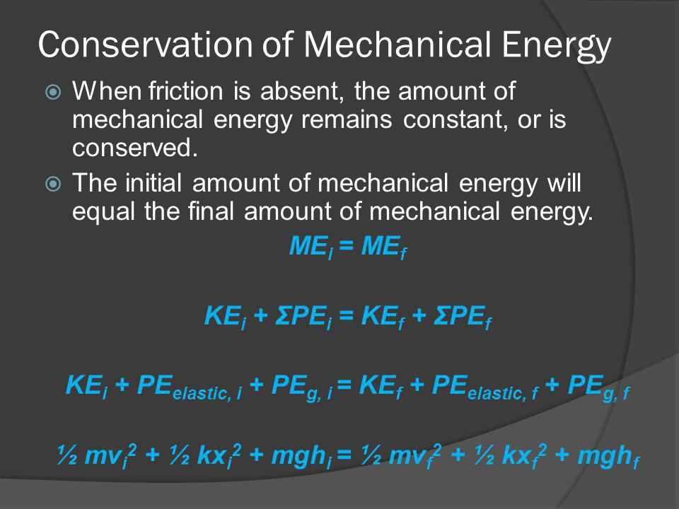 Conservation of Mechanical Energy When friction is absent, the amount of mechanical energy remains constant, or is conserved. The initial amount of me
