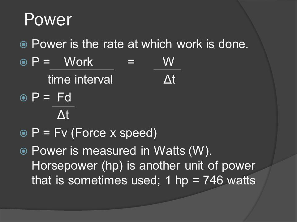 Power Power is the rate at which work is done. P = Work = W time interval Δt P = Fd Δt P = Fv (Force x speed) Power is measured in Watts (W). Horsepow