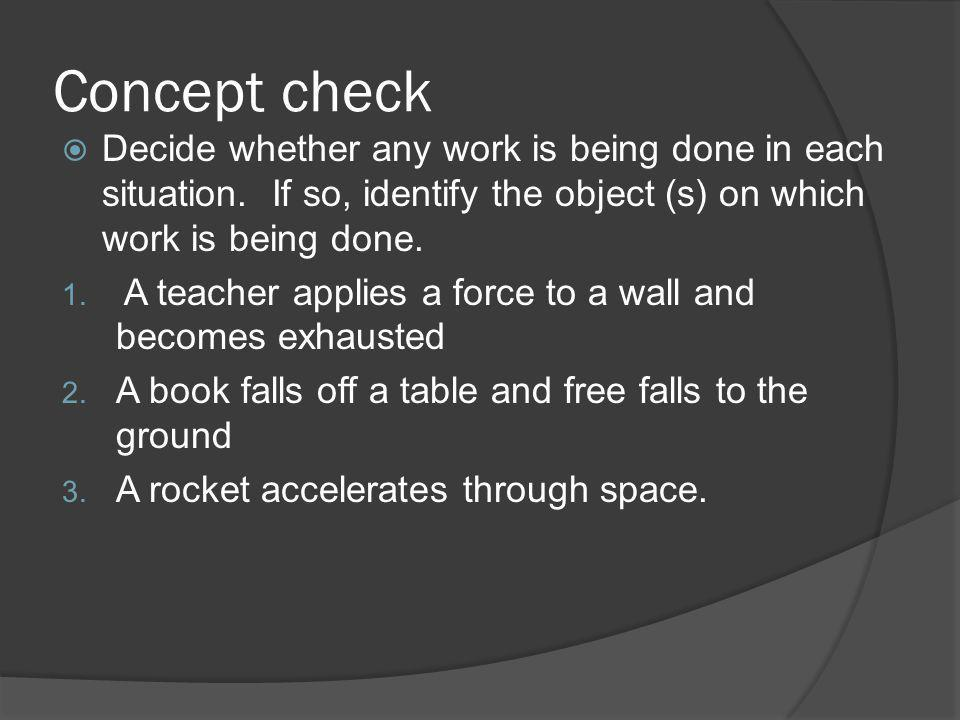 Concept check Decide whether any work is being done in each situation. If so, identify the object (s) on which work is being done. 1. A teacher applie