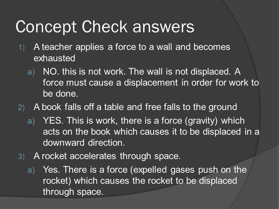 Concept Check answers 1) A teacher applies a force to a wall and becomes exhausted a) NO. this is not work. The wall is not displaced. A force must ca
