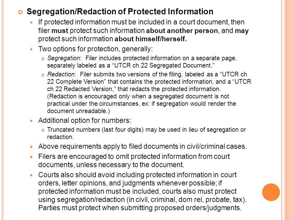 Segregation/Redaction of Protected Information If protected information must be included in a court document, then filer must protect such information about another person, and may protect such information about himself/herself.