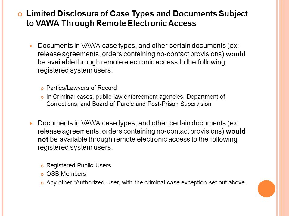 Limited Disclosure of Case Types and Documents Subject to VAWA Through Remote Electronic Access Documents in VAWA case types, and other certain documents (ex: release agreements, orders containing no-contact provisions) would be available through remote electronic access to the following registered system users: Parties/Lawyers of Record In Criminal cases, public law enforcement agencies, Department of Corrections, and Board of Parole and Post-Prison Supervision Documents in VAWA case types, and other certain documents (ex: release agreements, orders containing no-contact provisions) would not be available through remote electronic access to the following registered system users: Registered Public Users OSB Members Any other Authorized User, with the criminal case exception set out above.