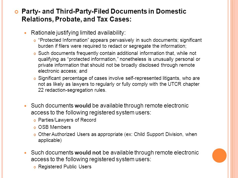 Party- and Third-Party-Filed Documents in Domestic Relations, Probate, and Tax Cases: Rationale justifying limited availability: Protected Information appears pervasively in such documents; significant burden if filers were required to redact or segregate the information; Such documents frequently contain additional information that, while not qualifying as protected information, nonetheless is unusually personal or private information that should not be broadly disclosed through remote electronic access; and Significant percentage of cases involve self-represented litigants, who are not as likely as lawyers to regularly or fully comply with the UTCR chapter 22 redaction-segregation rules.