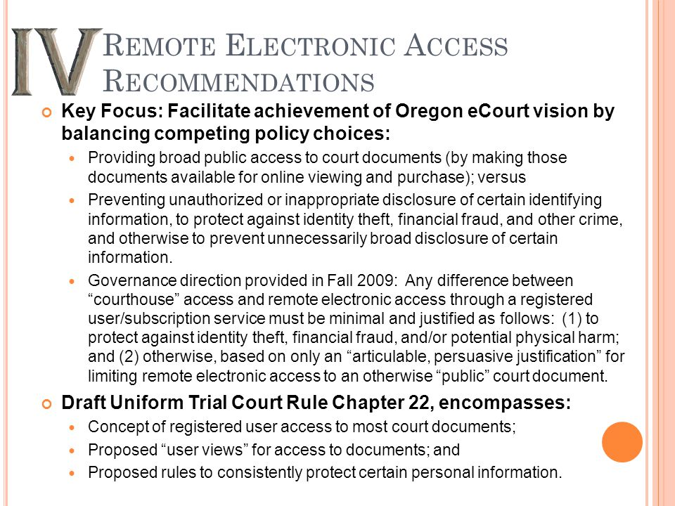 R EMOTE E LECTRONIC A CCESS R ECOMMENDATIONS Key Focus: Facilitate achievement of Oregon eCourt vision by balancing competing policy choices: Providing broad public access to court documents (by making those documents available for online viewing and purchase); versus Preventing unauthorized or inappropriate disclosure of certain identifying information, to protect against identity theft, financial fraud, and other crime, and otherwise to prevent unnecessarily broad disclosure of certain information.