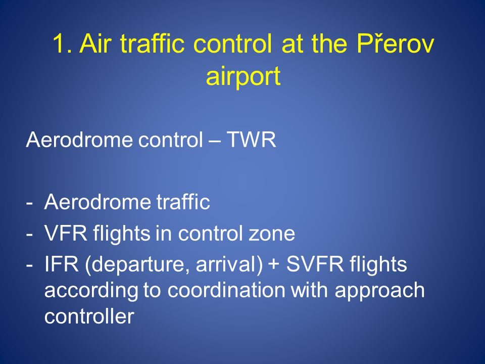 1. Air traffic control at the Přerov airport Aerodrome control – TWR -Aerodrome traffic -VFR flights in control zone -IFR (departure, arrival) + SVFR