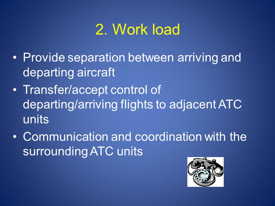 2. Work load Provide separation between arriving and departing aircraft Transfer/accept control of departing/arriving flights to adjacent ATC units Co