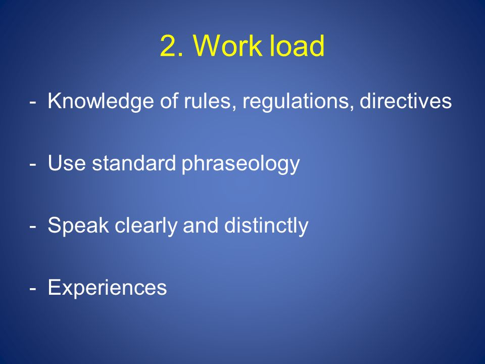 2. Work load -Knowledge of rules, regulations, directives -Use standard phraseology -Speak clearly and distinctly -Experiences