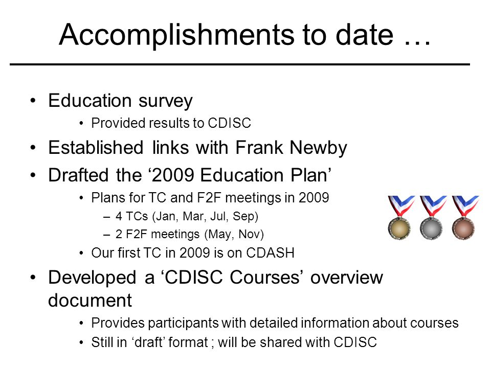 Accomplishments to date … Education survey Provided results to CDISC Established links with Frank Newby Drafted the 2009 Education Plan Plans for TC a