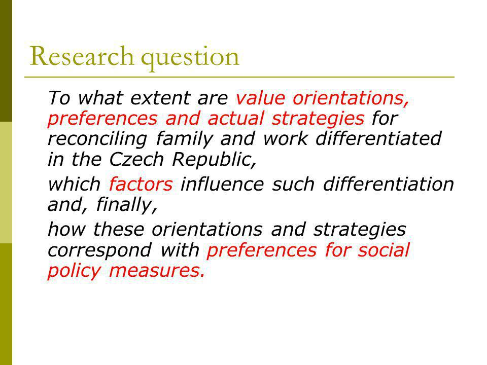 Research question To what extent are value orientations, preferences and actual strategies for reconciling family and work differentiated in the Czech