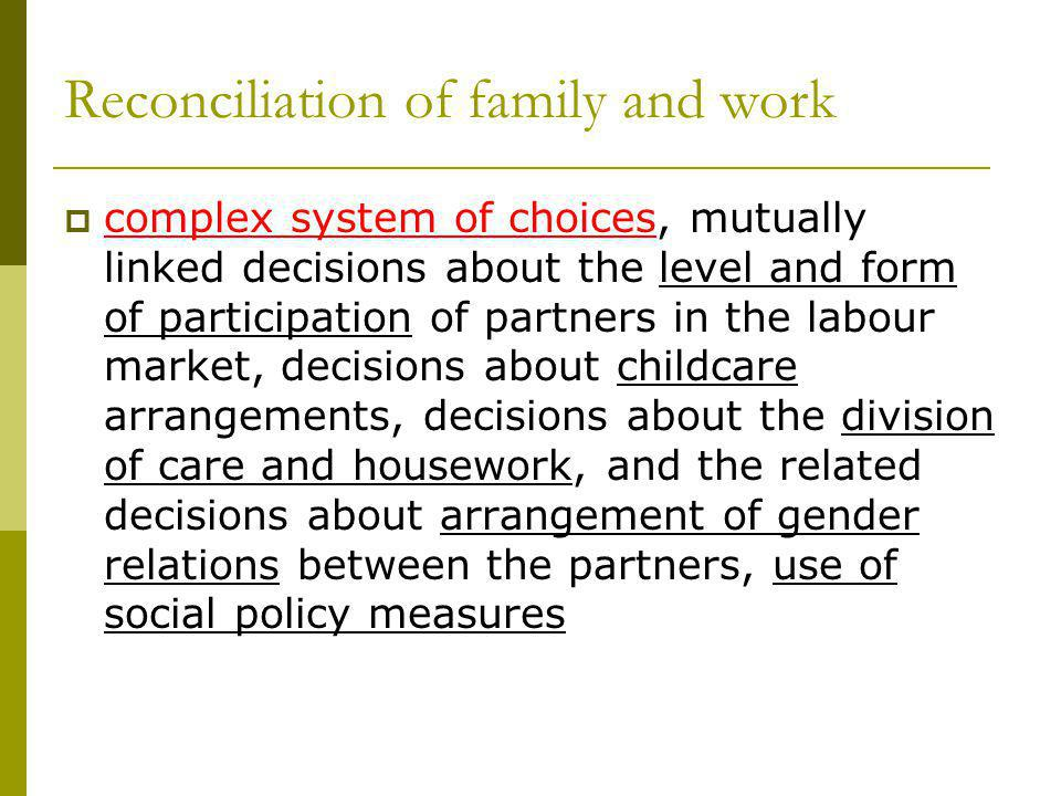 Factors influencing the reconciliation of family and work Complex and mutually overlapping factors Cultural (and value) factors (Hakim, Pfau- Effinger) Structural and institutional factors, incl.