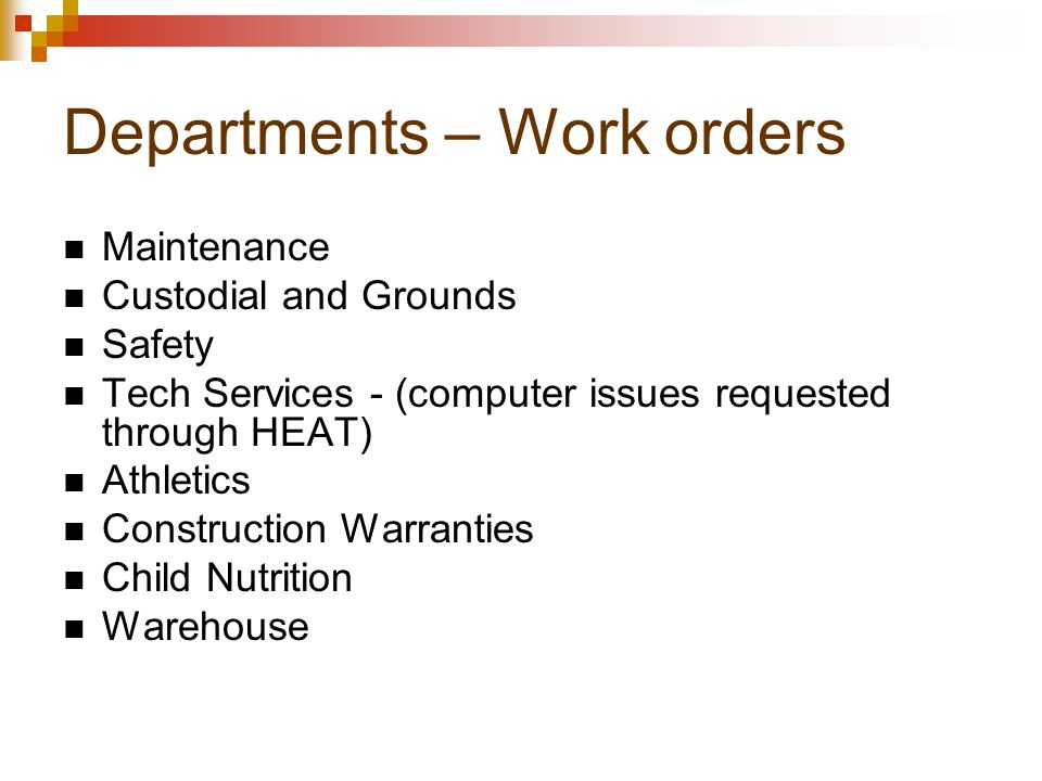 Departments – Work orders Maintenance Custodial and Grounds Safety Tech Services - (computer issues requested through HEAT) Athletics Construction Warranties Child Nutrition Warehouse