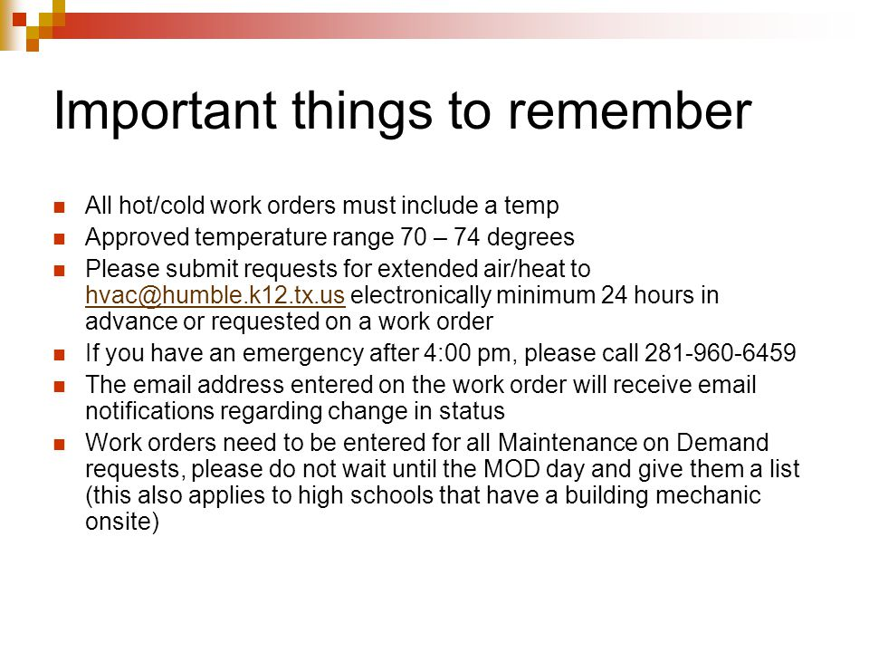 Important things to remember All hot/cold work orders must include a temp Approved temperature range 70 – 74 degrees Please submit requests for extended air/heat to hvac@humble.k12.tx.us electronically minimum 24 hours in advance or requested on a work order hvac@humble.k12.tx.us If you have an emergency after 4:00 pm, please call 281-960-6459 The email address entered on the work order will receive email notifications regarding change in status Work orders need to be entered for all Maintenance on Demand requests, please do not wait until the MOD day and give them a list (this also applies to high schools that have a building mechanic onsite)