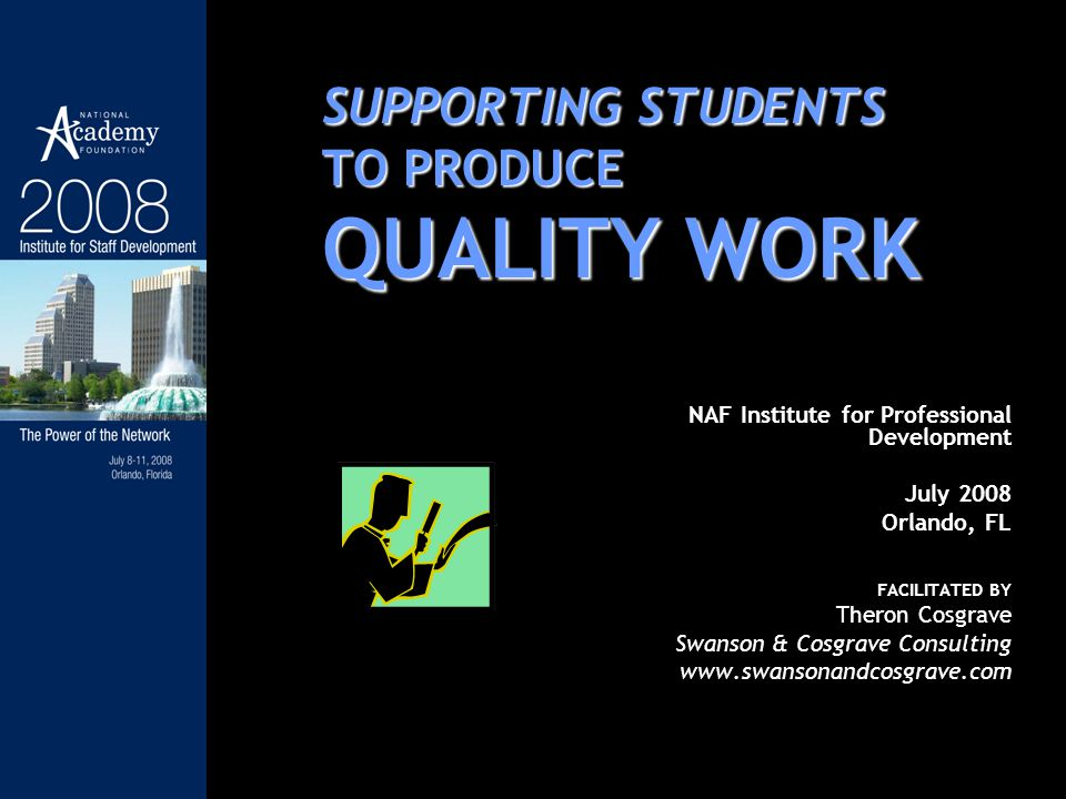 SUPPORTING STUDENTS TO PRODUCE QUALITY WORK NAF Institute for Professional Development July 2008 Orlando, FL FACILITATED BY Theron Cosgrave Swanson & Cosgrave Consulting www.swansonandcosgrave.com
