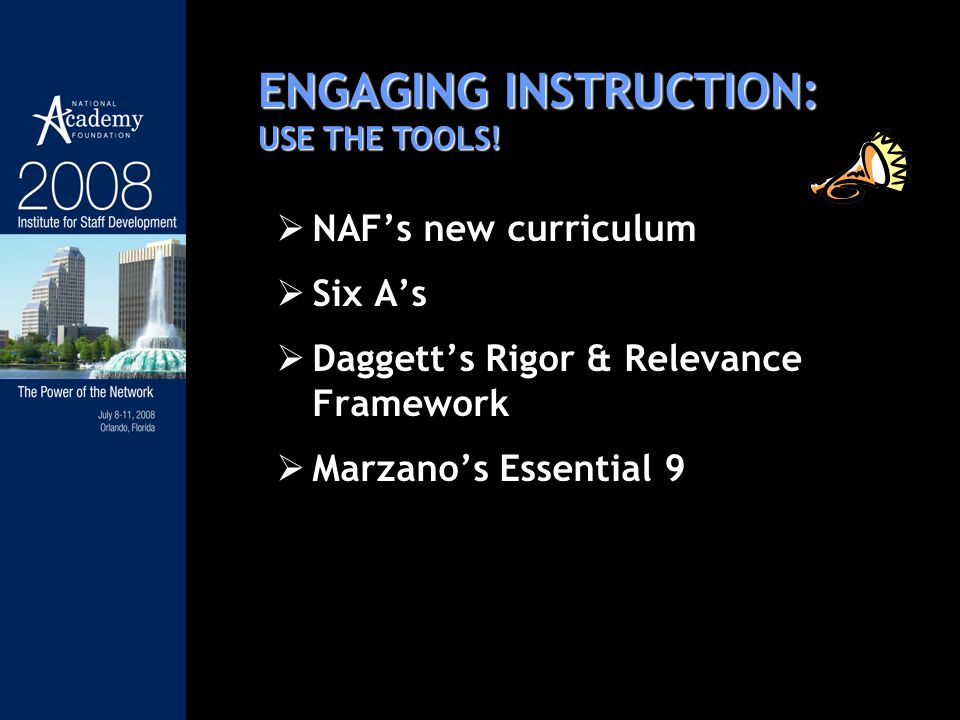 NAFs new curriculum Six As Daggetts Rigor & Relevance Framework Marzanos Essential 9 ENGAGING INSTRUCTION: USE THE TOOLS!