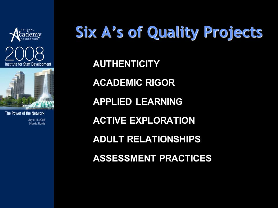 Six As of Quality Projects AUTHENTICITY ACADEMIC RIGOR APPLIED LEARNING ACTIVE EXPLORATION ADULT RELATIONSHIPS ASSESSMENT PRACTICES