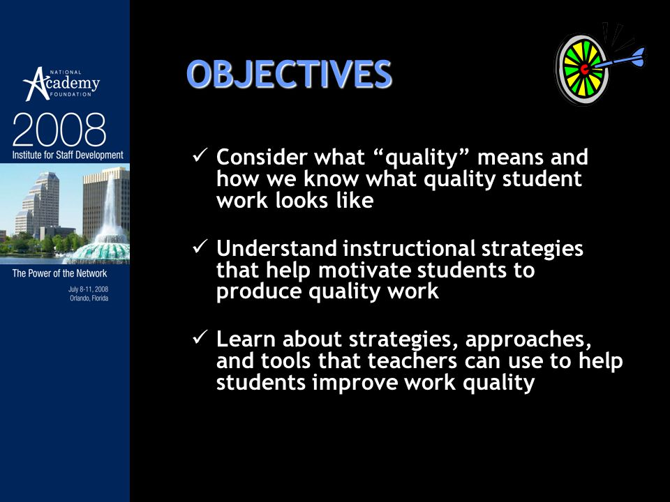 OBJECTIVES Consider what quality means and how we know what quality student work looks like Understand instructional strategies that help motivate students to produce quality work Learn about strategies, approaches, and tools that teachers can use to help students improve work quality