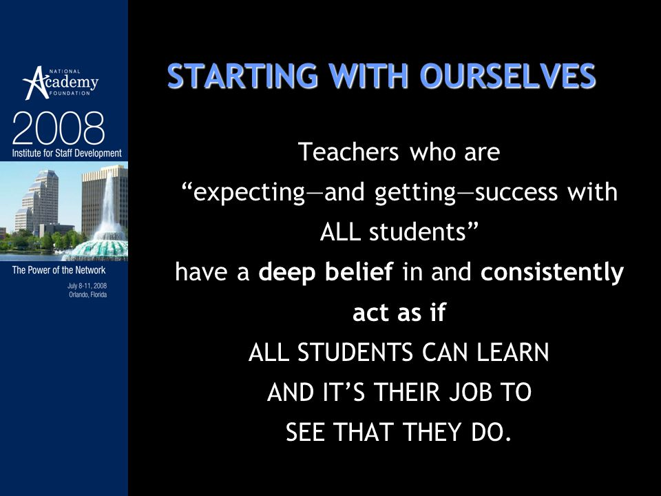 STARTING WITH OURSELVES Teachers who are expectingand gettingsuccess with ALL students have a deep belief in and consistently act as if ALL STUDENTS C