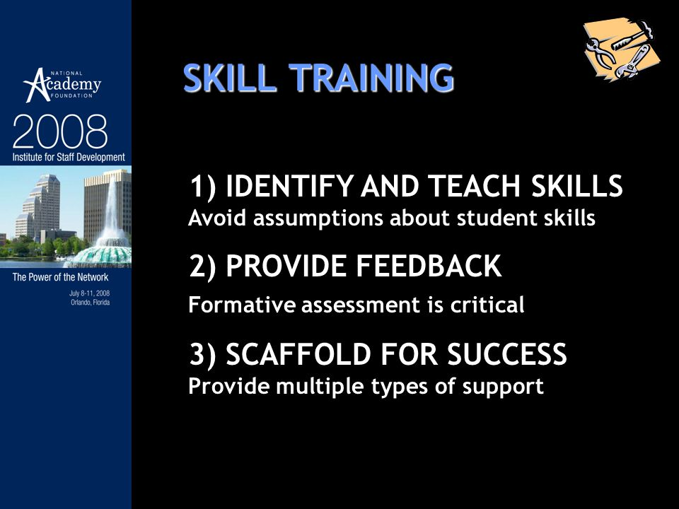 SKILL TRAINING 1) IDENTIFY AND TEACH SKILLS Avoid assumptions about student skills 2) PROVIDE FEEDBACK Formative assessment is critical 3) SCAFFOLD FOR SUCCESS Provide multiple types of support