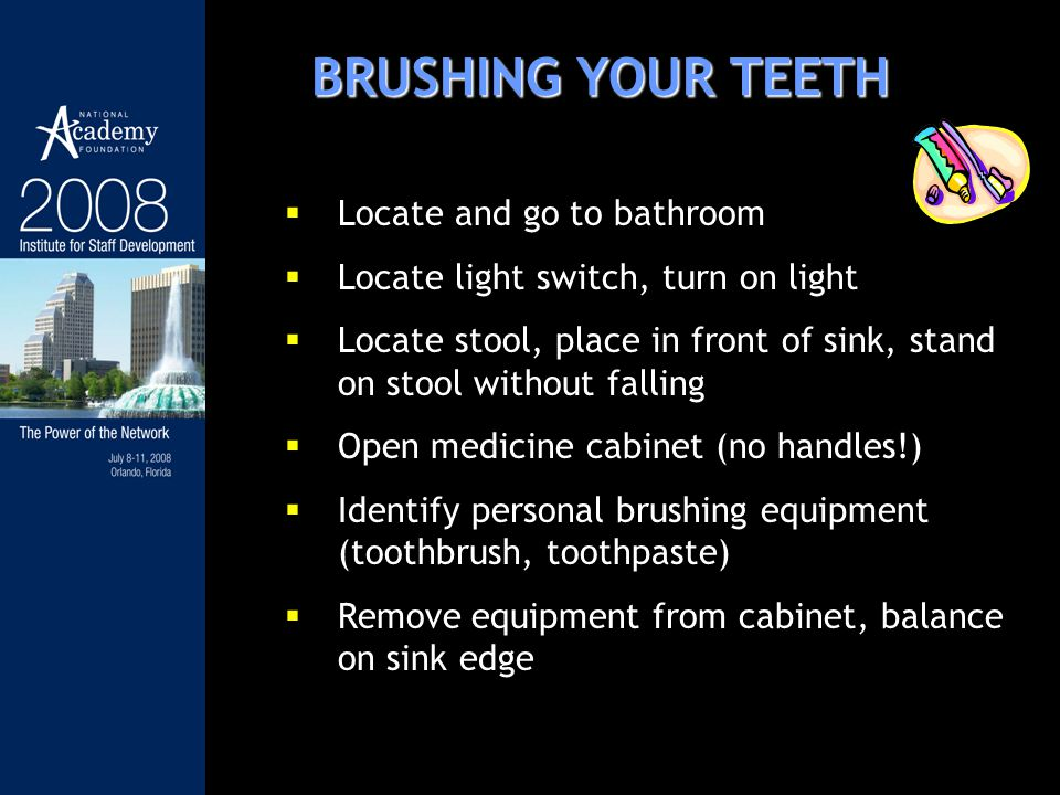 BRUSHING YOUR TEETH Locate and go to bathroom Locate light switch, turn on light Locate stool, place in front of sink, stand on stool without falling Open medicine cabinet (no handles!) Identify personal brushing equipment (toothbrush, toothpaste) Remove equipment from cabinet, balance on sink edge