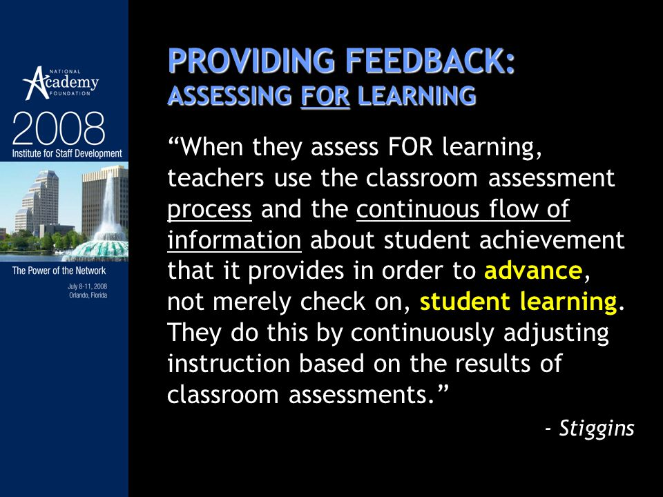 PROVIDING FEEDBACK: ASSESSING FOR LEARNING When they assess FOR learning, teachers use the classroom assessment process and the continuous flow of inf