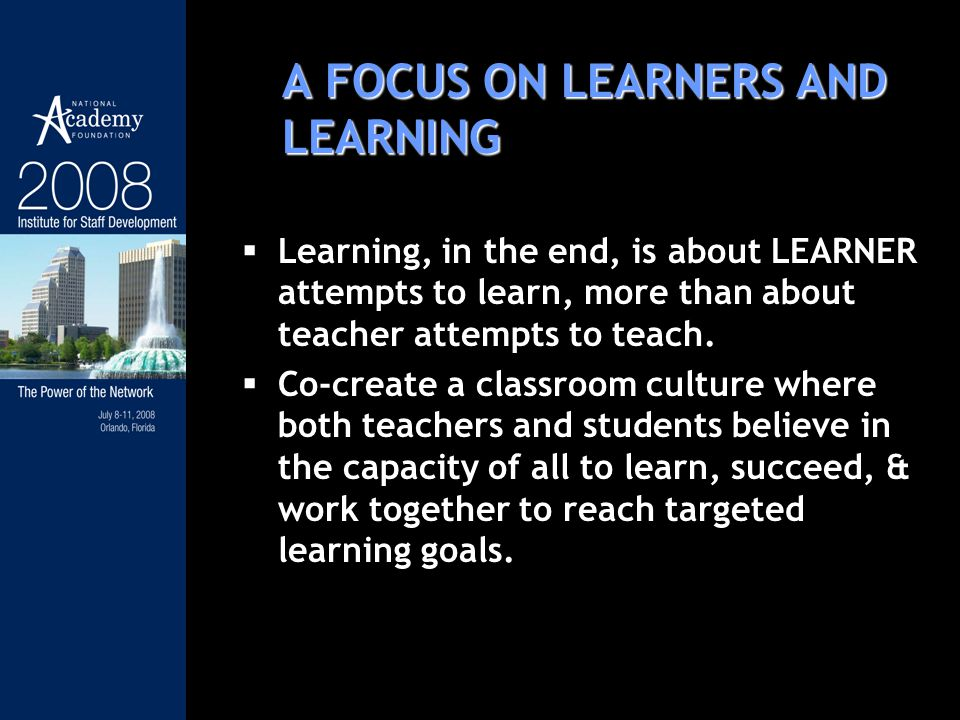 A FOCUS ON LEARNERS AND LEARNING Learning, in the end, is about LEARNER attempts to learn, more than about teacher attempts to teach. Co-create a clas