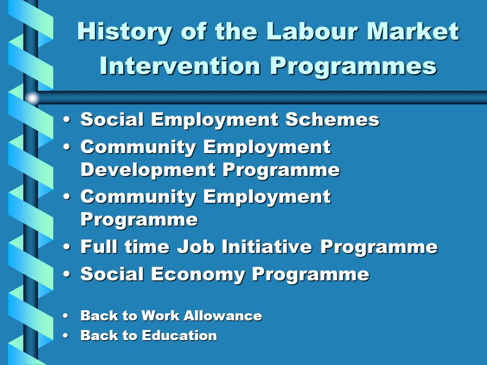 History of the Labour Market Intervention Programmes Social Employment SchemesSocial Employment Schemes Community Employment Development ProgrammeCommunity Employment Development Programme Community Employment ProgrammeCommunity Employment Programme Full time Job Initiative ProgrammeFull time Job Initiative Programme Social Economy ProgrammeSocial Economy Programme Back to Work AllowanceBack to Work Allowance Back to EducationBack to Education