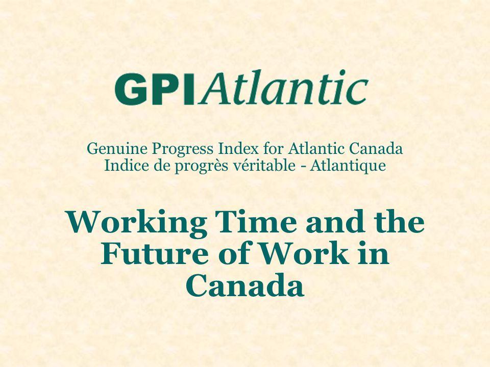 Genuine Progress Index for Atlantic Canada Indice de progrès véritable - Atlantique Working Time and the Future of Work in Canada