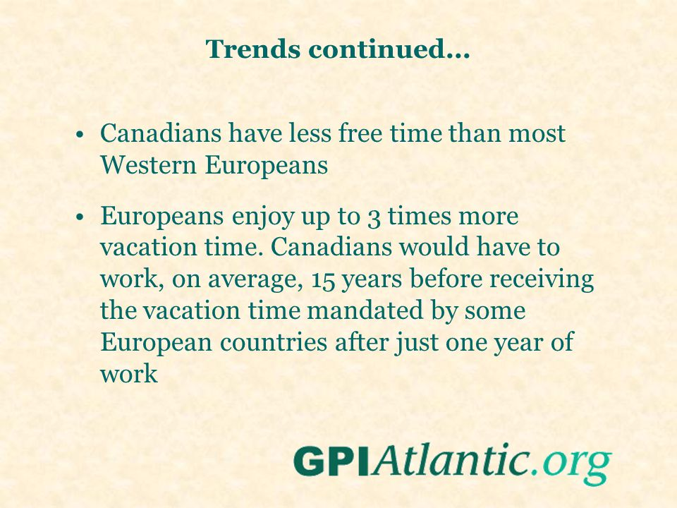 Trends continued... Canadians have less free time than most Western Europeans Europeans enjoy up to 3 times more vacation time. Canadians would have t