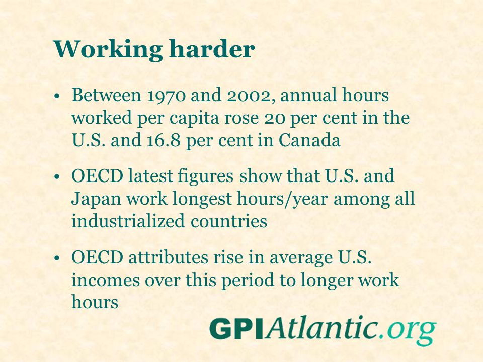 Working harder Between 1970 and 2002, annual hours worked per capita rose 20 per cent in the U.S. and 16.8 per cent in Canada OECD latest figures show
