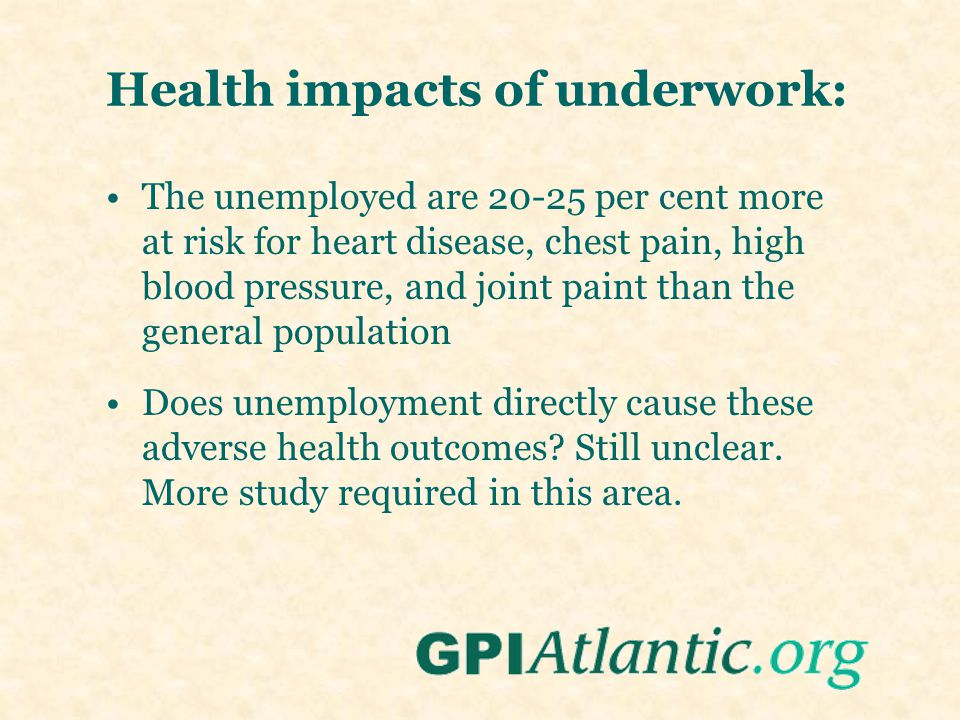 Health impacts of underwork: The unemployed are 20-25 per cent more at risk for heart disease, chest pain, high blood pressure, and joint paint than t
