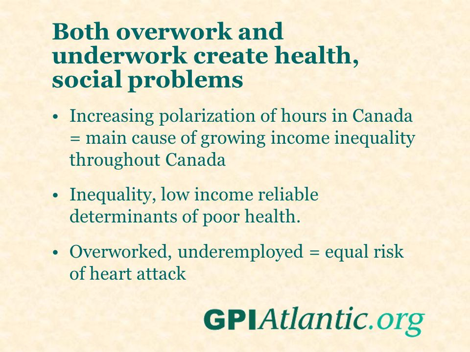 Both overwork and underwork create health, social problems Increasing polarization of hours in Canada = main cause of growing income inequality throug