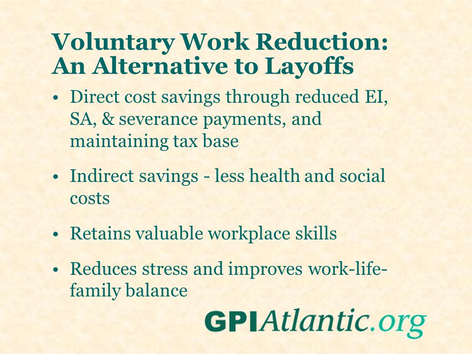 Voluntary Work Reduction: An Alternative to Layoffs Direct cost savings through reduced EI, SA, & severance payments, and maintaining tax base Indirec