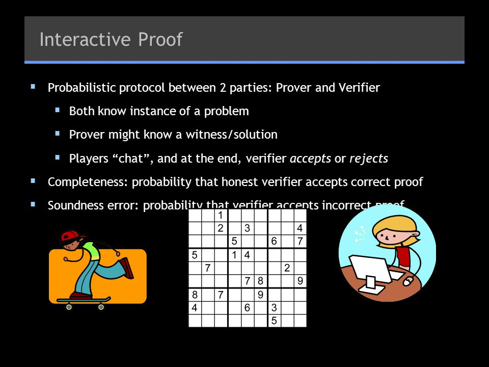 Interactive Proof Probabilistic protocol between 2 parties: Prover and Verifier Both know instance of a problem Prover might know a witness/solution P