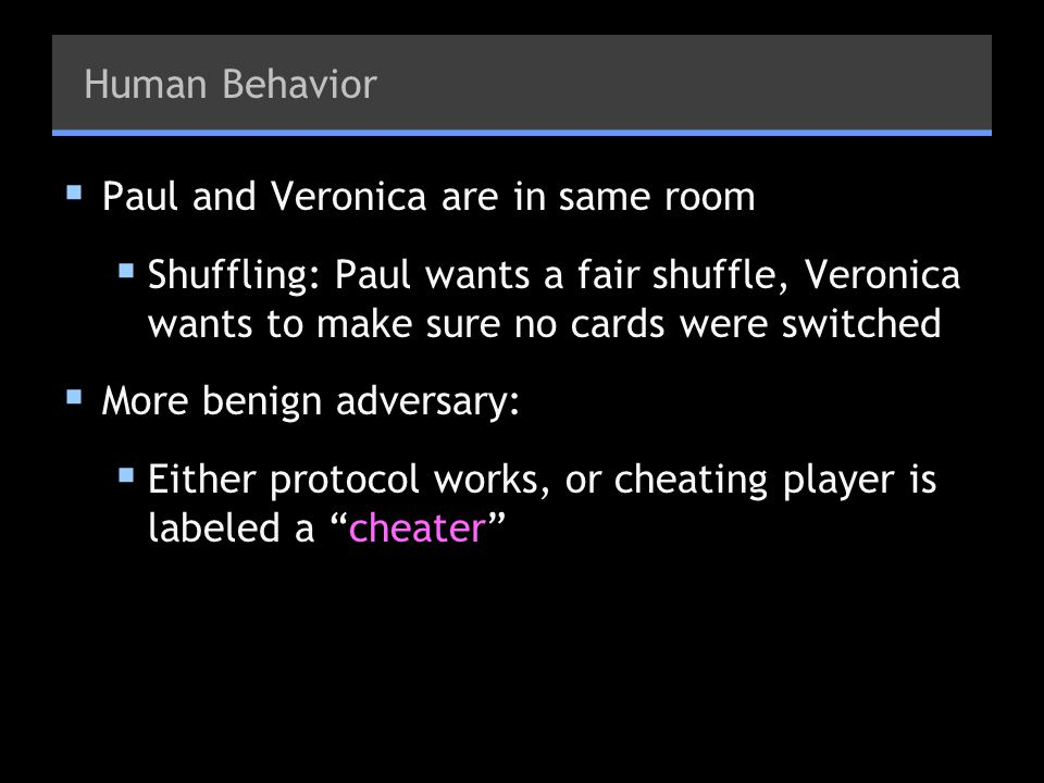 Human Behavior Paul and Veronica are in same room Shuffling: Paul wants a fair shuffle, Veronica wants to make sure no cards were switched More benign