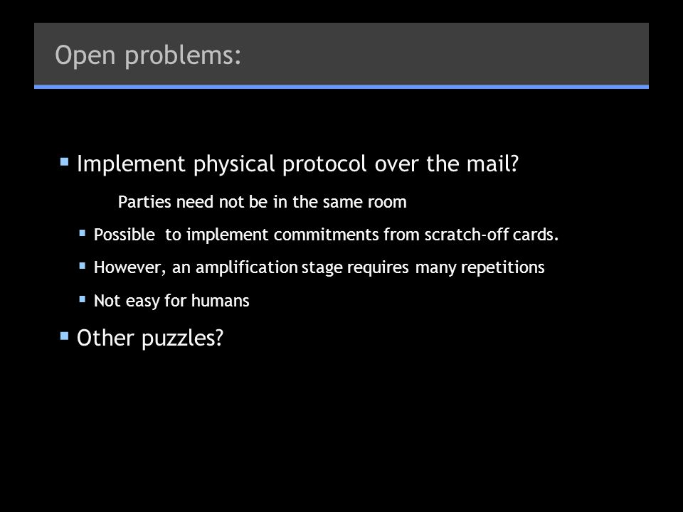 Open problems: Implement physical protocol over the mail? Parties need not be in the same room Possible to implement commitments from scratch-off card