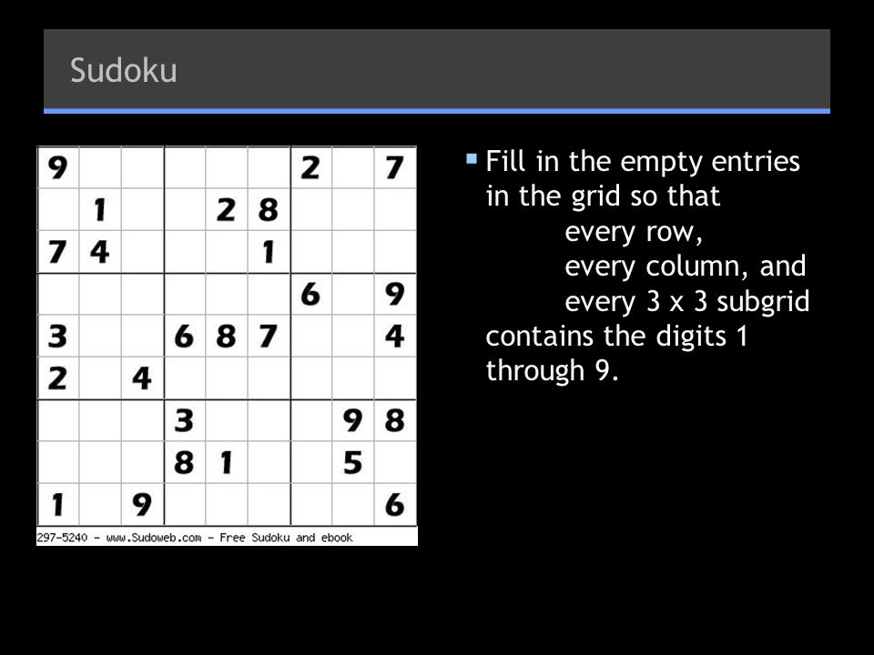 Sudoku Fill in the empty entries in the grid so that every row, every column, and every 3 x 3 subgrid contains the digits 1 through 9.